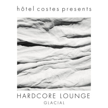 Hôtel Costes Presents​.​.​.​HARDCORE LOUNGE by Glacial stereodisc